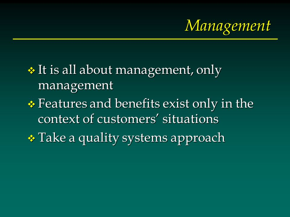 Management v It is all about management, only management v Features and benefits exist only in the context of customers situations v Take a quality sy