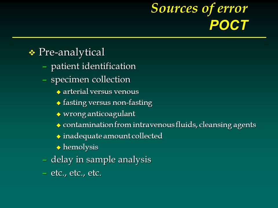 Sources of error POCT v Pre-analytical –patient identification –specimen collection u arterial versus venous u fasting versus non-fasting u wrong anti