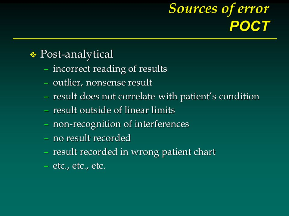 Sources of error POCT v Post-analytical –incorrect reading of results –outlier, nonsense result –result does not correlate with patients condition –re