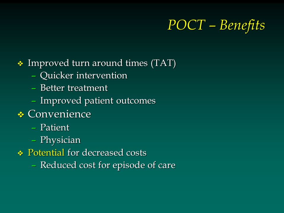 POCT – Benefits v Improved turn around times (TAT) –Quicker intervention –Better treatment –Improved patient outcomes v Convenience –Patient –Physicia