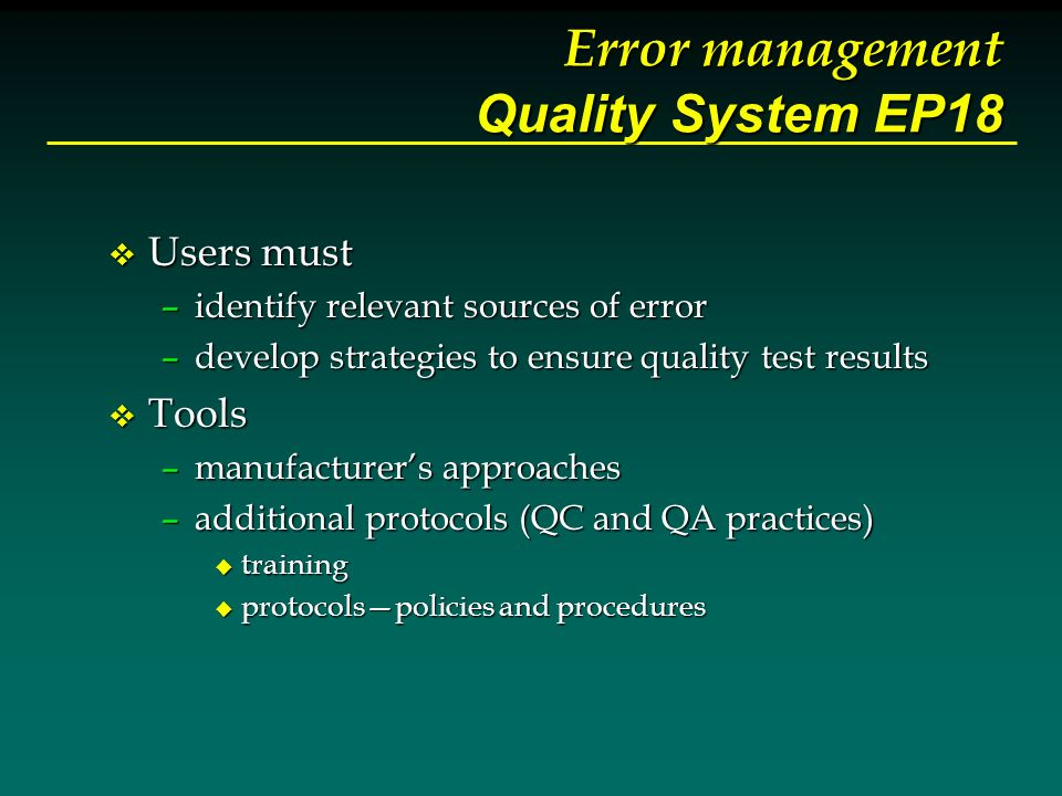 Error management Quality System EP18 v Users must –identify relevant sources of error –develop strategies to ensure quality test results v Tools –manufacturers approaches –additional protocols (QC and QA practices) u training u protocolspolicies and procedures