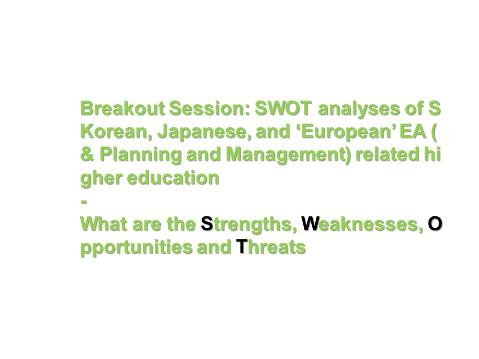 Breakout Session: SWOT analyses of S Korean, Japanese, and European EA ( & Planning and Management) related hi gher education - What are the Strengths, Weaknesses, O pportunities and Threats