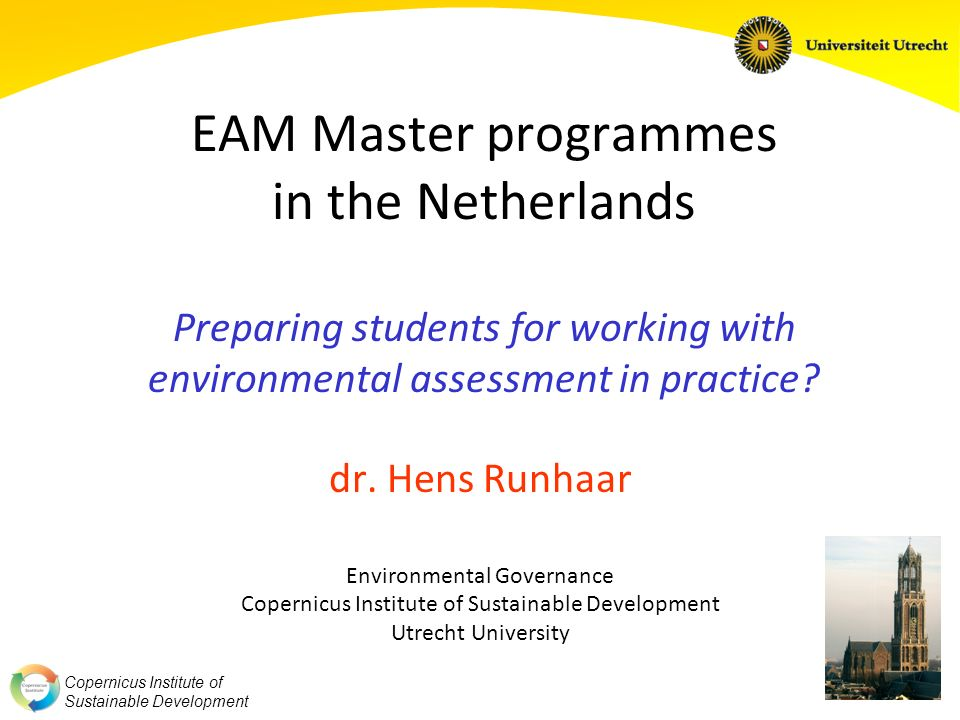Copernicus Institute of Sustainable Development EAM Master programmes in the Netherlands Preparing students for working with environmental assessment in practice.