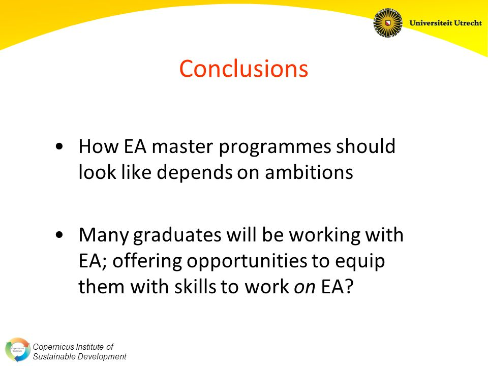 Copernicus Institute of Sustainable Development Conclusions How EA master programmes should look like depends on ambitions Many graduates will be working with EA; offering opportunities to equip them with skills to work on EA