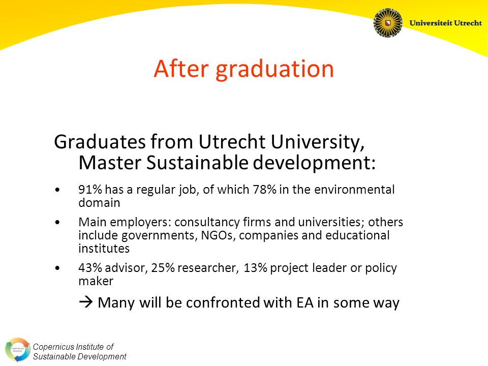Copernicus Institute of Sustainable Development After graduation Graduates from Utrecht University, Master Sustainable development: 91% has a regular job, of which 78% in the environmental domain Main employers: consultancy firms and universities; others include governments, NGOs, companies and educational institutes 43% advisor, 25% researcher, 13% project leader or policy maker Many will be confronted with EA in some way