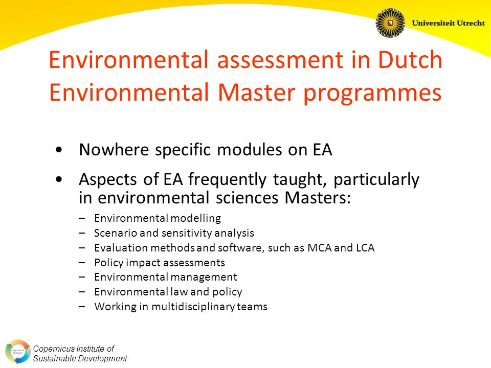 Copernicus Institute of Sustainable Development Environmental assessment in Dutch Environmental Master programmes Nowhere specific modules on EA Aspects of EA frequently taught, particularly in environmental sciences Masters: –Environmental modelling –Scenario and sensitivity analysis –Evaluation methods and software, such as MCA and LCA –Policy impact assessments –Environmental management –Environmental law and policy –Working in multidisciplinary teams