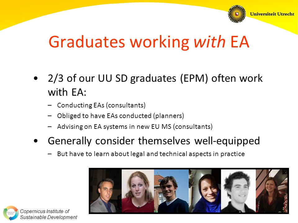 Copernicus Institute of Sustainable Development Graduates working with EA 2/3 of our UU SD graduates (EPM) often work with EA: –Conducting EAs (consultants) –Obliged to have EAs conducted (planners) –Advising on EA systems in new EU MS (consultants) Generally consider themselves well-equipped –But have to learn about legal and technical aspects in practice