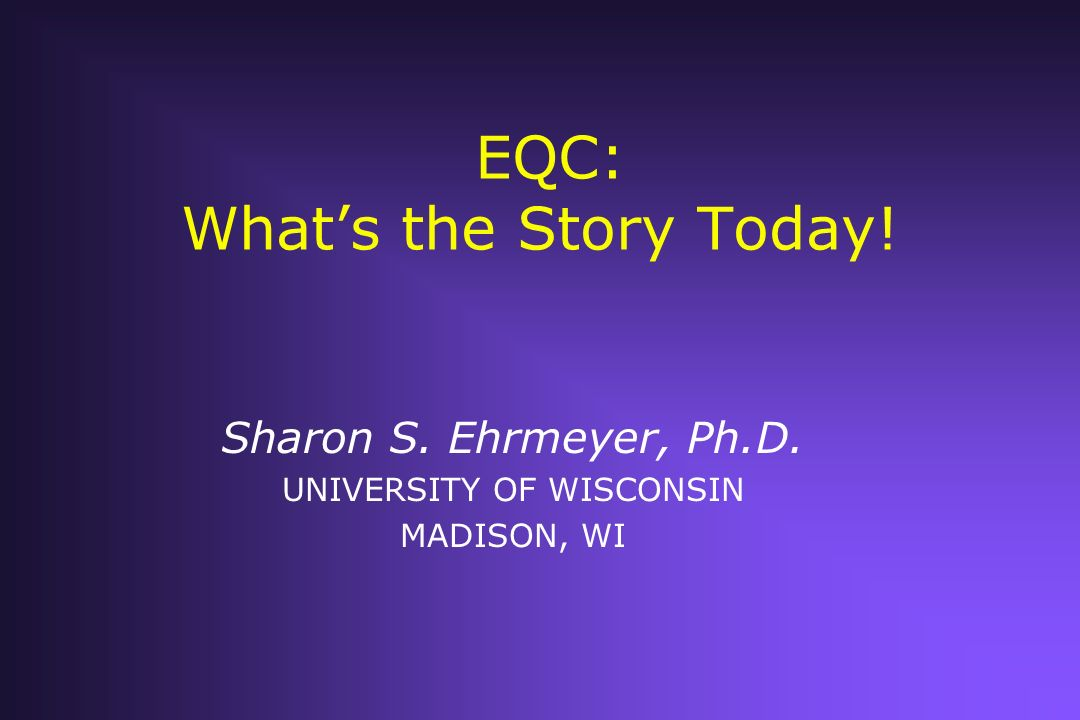EQC: Whats the Story Today! Sharon S. Ehrmeyer, Ph.D. UNIVERSITY OF WISCONSIN MADISON, WI