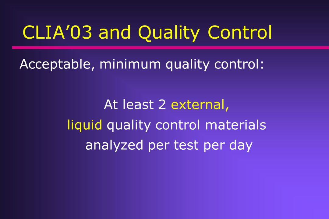 CLIA03 and Quality Control Acceptable, minimum quality control: At least 2 external, liquid quality control materials analyzed per test per day