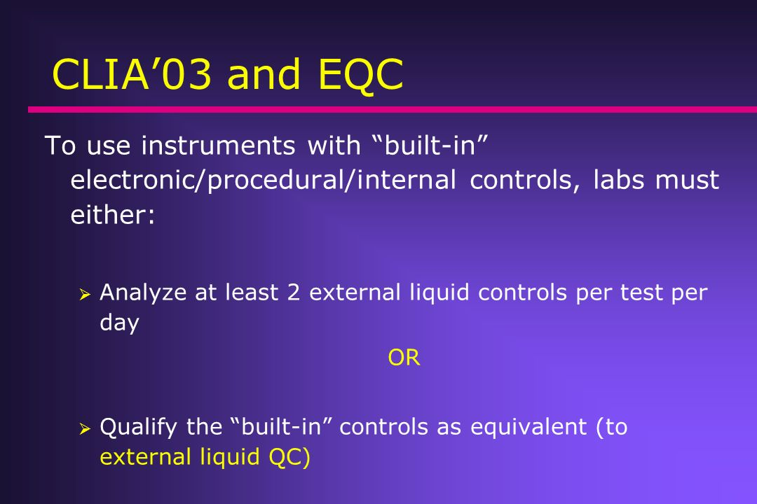 CLIA03 and EQC To use instruments with built-in electronic/procedural/internal controls, labs must either: Analyze at least 2 external liquid controls