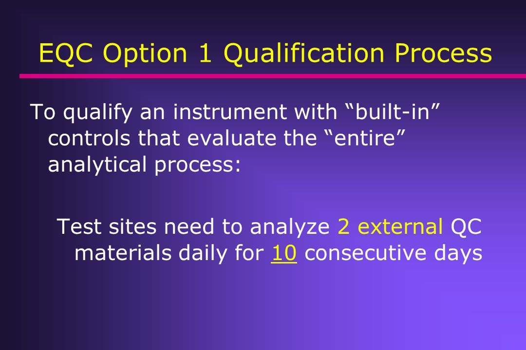 EQC Option 1 Qualification Process To qualify an instrument with built-in controls that evaluate the entire analytical process: Test sites need to ana