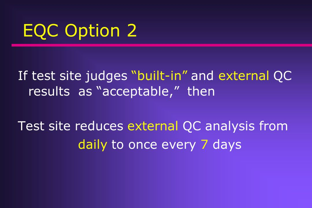 EQC Option 2 If test site judges built-in and external QC results as acceptable, then Test site reduces external QC analysis from daily to once every