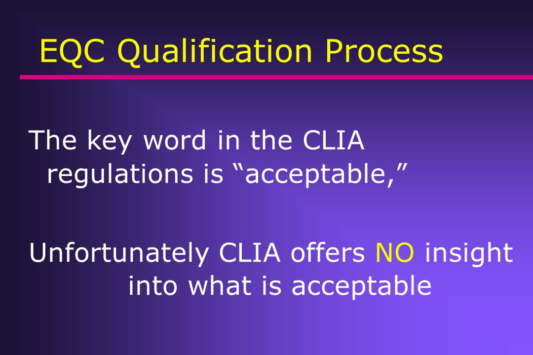 EQC Qualification Process The key word in the CLIA regulations is acceptable, Unfortunately CLIA offers NO insight into what is acceptable