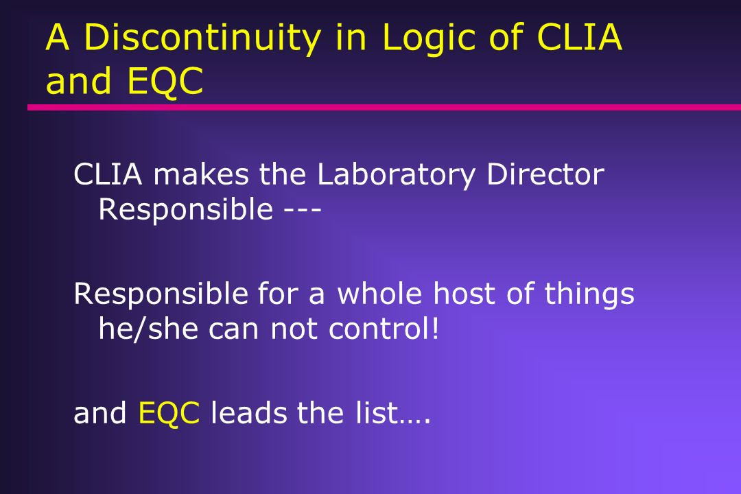 A Discontinuity in Logic of CLIA and EQC CLIA makes the Laboratory Director Responsible --- Responsible for a whole host of things he/she can not cont