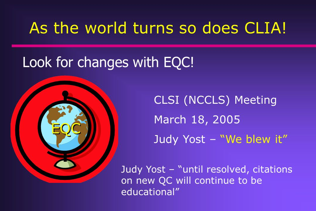 Look for changes with EQC! As the world turns so does CLIA! EQC CLSI (NCCLS) Meeting March 18, 2005 Judy Yost – We blew it Judy Yost – until resolved,