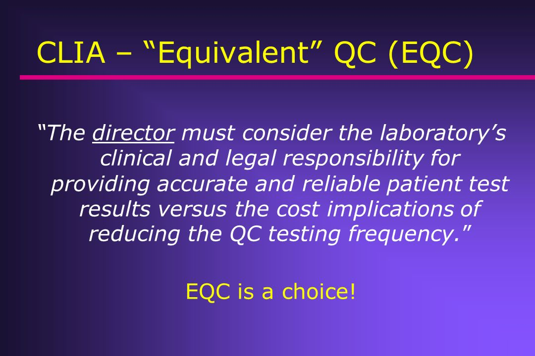 CLIA – Equivalent QC (EQC) The director must consider the laboratorys clinical and legal responsibility for providing accurate and reliable patient te