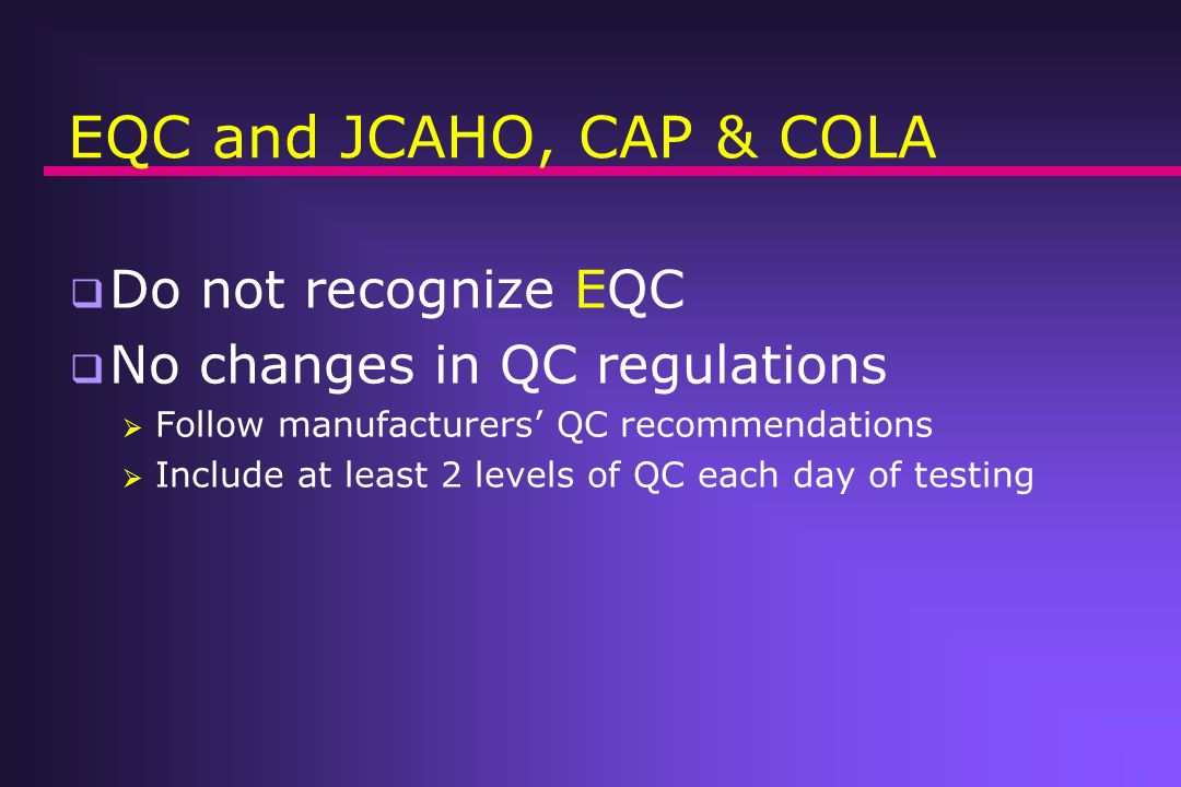 EQC and JCAHO, CAP & COLA Do not recognize EQC No changes in QC regulations Follow manufacturers QC recommendations Include at least 2 levels of QC ea