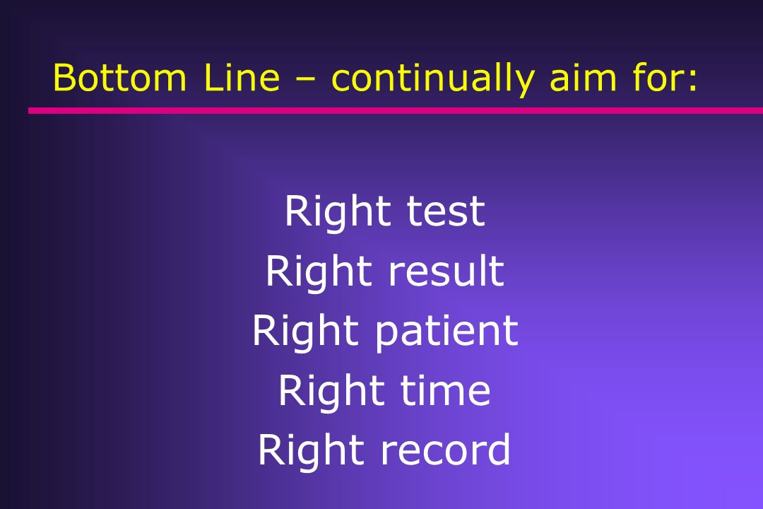Bottom Line – continually aim for: Right test Right result Right patient Right time Right record