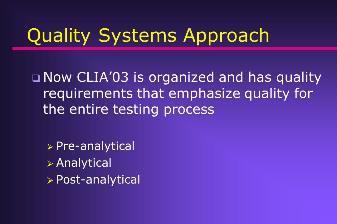 Quality Systems Approach Now CLIA03 is organized and has quality requirements that emphasize quality for the entire testing process Pre-analytical Ana