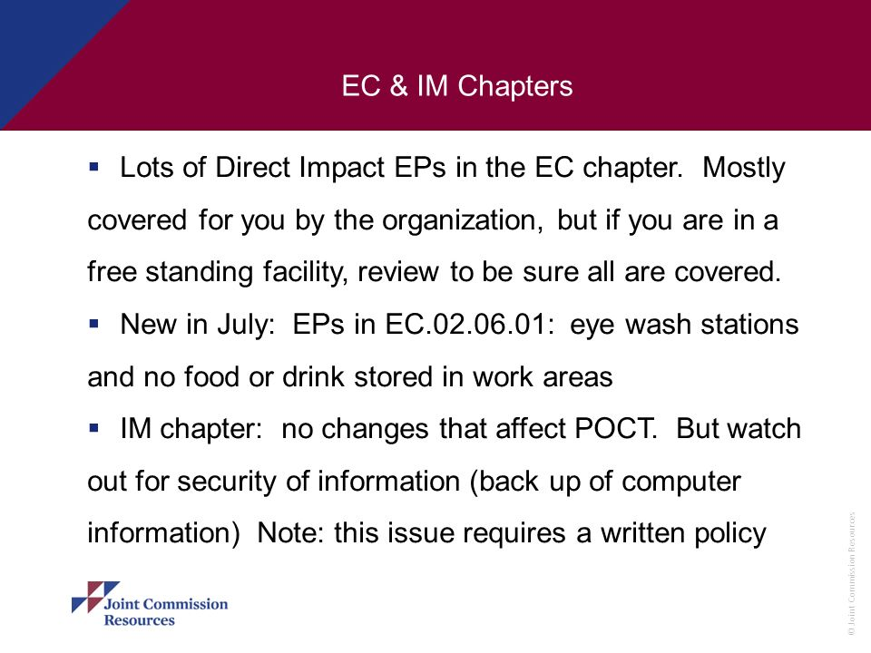 © Joint Commission Resources EC & IM Chapters Lots of Direct Impact EPs in the EC chapter. Mostly covered for you by the organization, but if you are