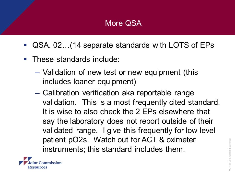 © Joint Commission Resources More QSA QSA. 02…(14 separate standards with LOTS of EPs These standards include: –Validation of new test or new equipmen