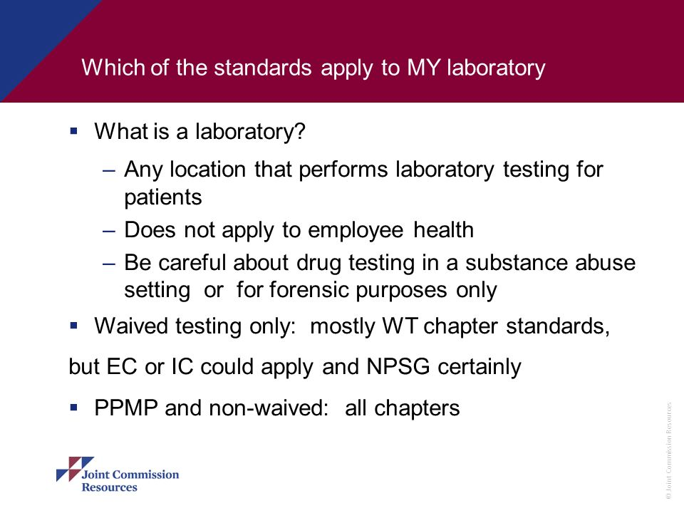 © Joint Commission Resources Which of the standards apply to MY laboratory What is a laboratory? –Any location that performs laboratory testing for pa