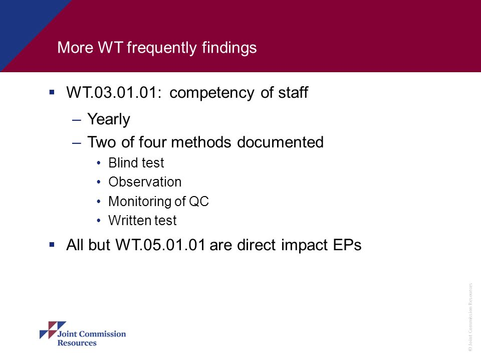 © Joint Commission Resources More WT frequently findings WT.03.01.01: competency of staff –Yearly –Two of four methods documented Blind test Observati