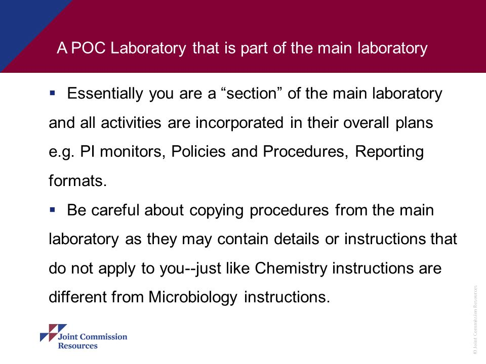 © Joint Commission Resources A POC Laboratory that is part of the main laboratory Essentially you are a section of the main laboratory and all activit