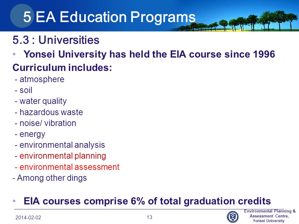 5.3 : Universities Yonsei University has held the EIA course since 1996 Curriculum includes: - atmosphere - soil - water quality - hazardous waste - noise/ vibration - energy - environmental analysis - environmental planning - environmental assessment - Among other dings EIA courses comprise 6% of total graduation credits 2014-02-02 13 Environmental Planning & Assessment Centre, Yonsei University 5 EA Education Programs