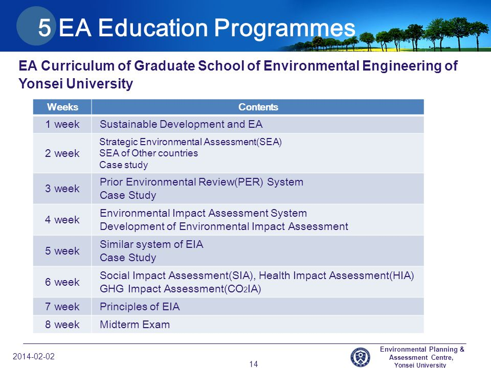 Environmental Planning & Assessment Centre, Yonsei University EA Curriculum of Graduate School of Environmental Engineering of Yonsei University EA Education Programmes WeeksContents 1 week Sustainable Development and EA 2 week Strategic Environmental Assessment(SEA) SEA of Other countries Case study 3 week Prior Environmental Review(PER) System Case Study 4 week Environmental Impact Assessment System Development of Environmental Impact Assessment 5 week Similar system of EIA Case Study 6 week Social Impact Assessment(SIA), Health Impact Assessment(HIA) GHG Impact Assessment(CO 2 IA) 7 week Principles of EIA 8 week Midterm Exam