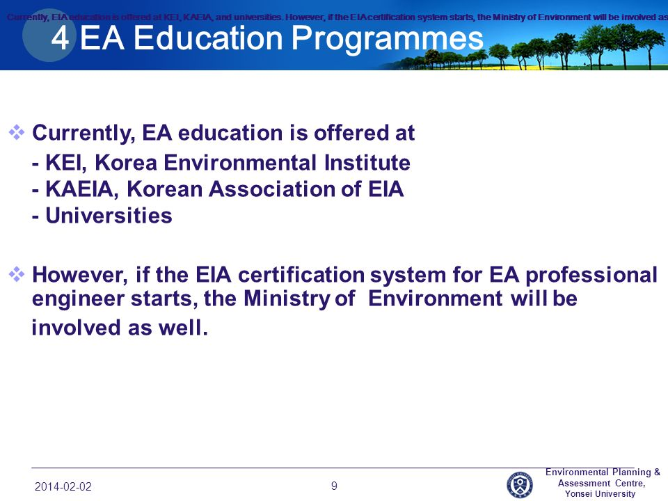 4 EA Education Programmes Currently, EA education is offered at - KEI, Korea Environmental Institute - KAEIA, Korean Association of EIA - Universities However, if the EIA certification system for EA professional engineer starts, the Ministry of Environment will be involved as well.