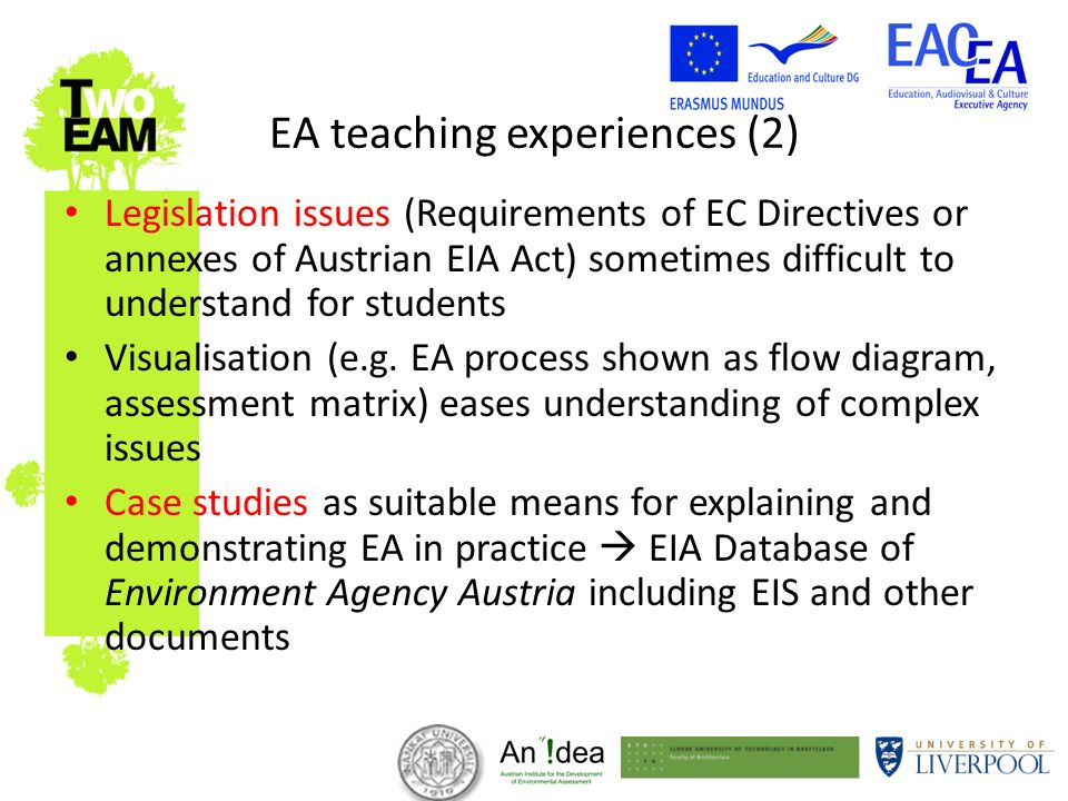 EA teaching experiences (2) Legislation issues (Requirements of EC Directives or annexes of Austrian EIA Act) sometimes difficult to understand for students Visualisation (e.g.