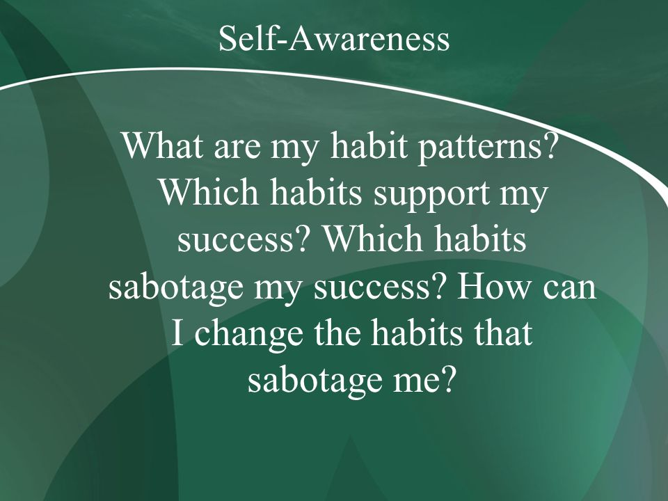 Self-Awareness What are my habit patterns? Which habits support my success? Which habits sabotage my success? How can I change the habits that sabotag