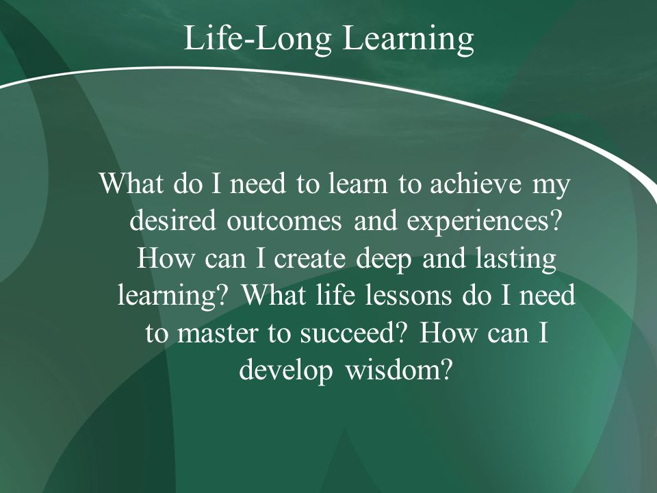 Life-Long Learning What do I need to learn to achieve my desired outcomes and experiences? How can I create deep and lasting learning? What life lesso