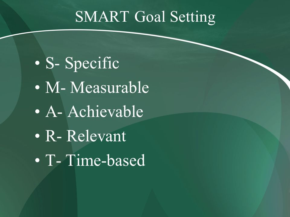SMART Goal Setting S- Specific M- Measurable A- Achievable R- Relevant T- Time-based