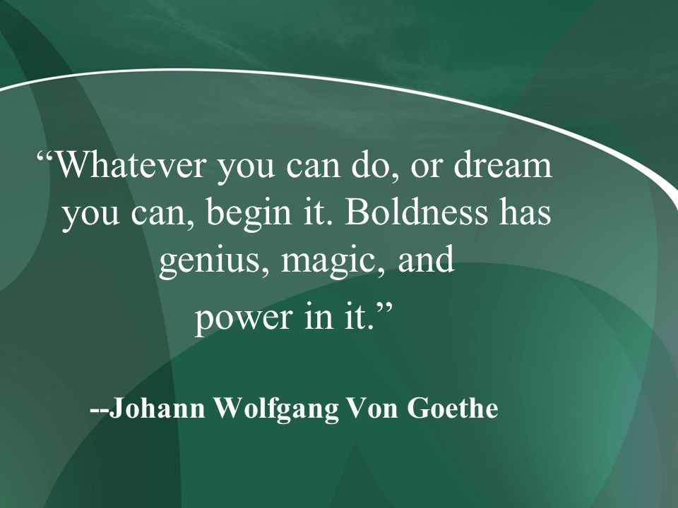 Whatever you can do, or dream you can, begin it. Boldness has genius, magic, and power in it. --Johann Wolfgang Von Goethe