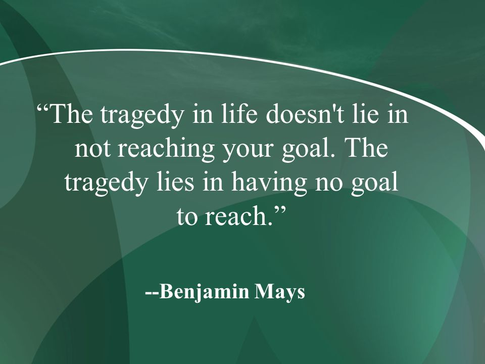 The tragedy in life doesn't lie in not reaching your goal. The tragedy lies in having no goal to reach. --Benjamin Mays