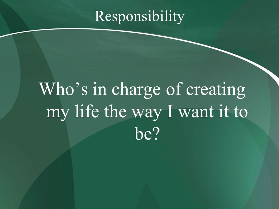 Responsibility Whos in charge of creating my life the way I want it to be?