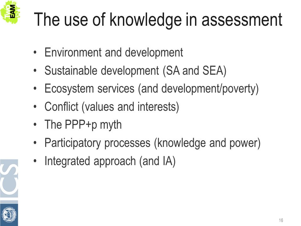 The use of knowledge in assessment Environment and development Sustainable development (SA and SEA) Ecosystem services (and development/poverty) Confl