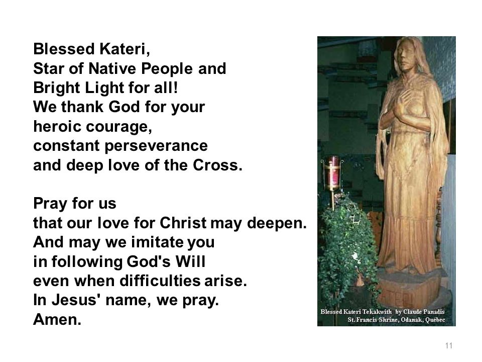 Blessed Kateri, Star of Native People and Bright Light for all! We thank God for your heroic courage, constant perseverance and deep love of the Cross