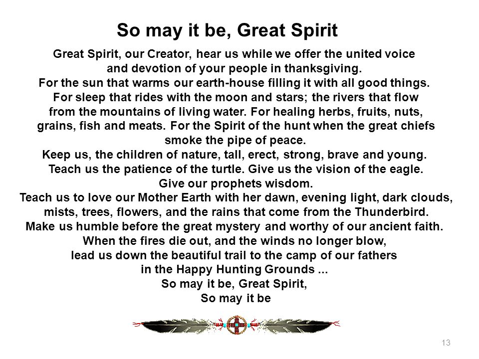 Great Spirit, our Creator, hear us while we offer the united voice and devotion of your people in thanksgiving. For the sun that warms our earth-house