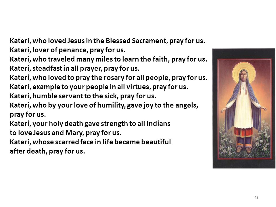 Kateri, who loved Jesus in the Blessed Sacrament, pray for us. Kateri, lover of penance, pray for us. Kateri, who traveled many miles to learn the fai