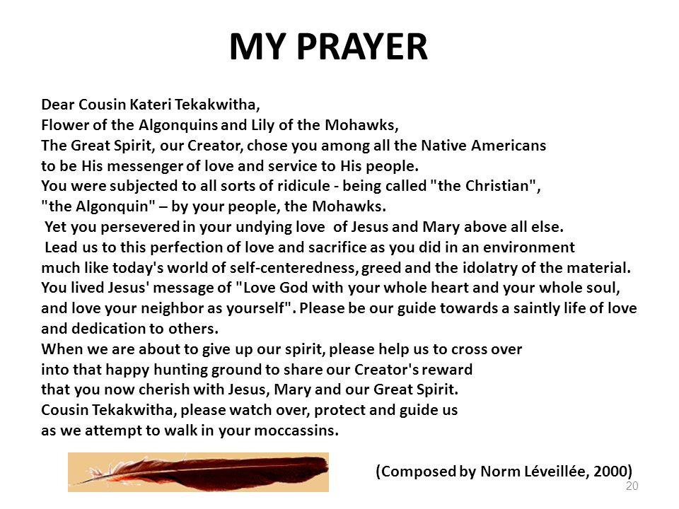 Dear Cousin Kateri Tekakwitha, Flower of the Algonquins and Lily of the Mohawks, The Great Spirit, our Creator, chose you among all the Native America