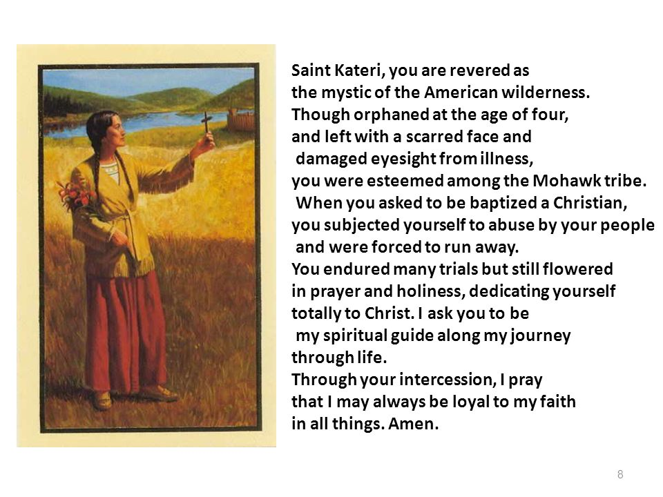 Saint Kateri, you are revered as the mystic of the American wilderness. Though orphaned at the age of four, and left with a scarred face and damaged e