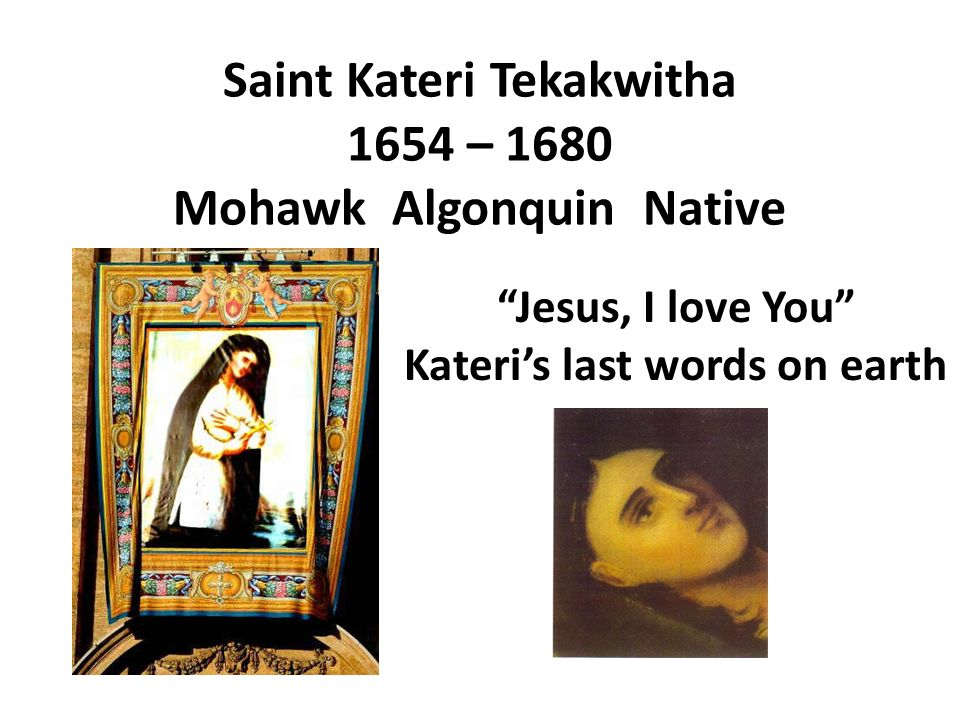 Saint Kateri Tekakwitha 1654 – 1680 Mohawk Algonquin Native Jesus, I love You Kateris last words on earth