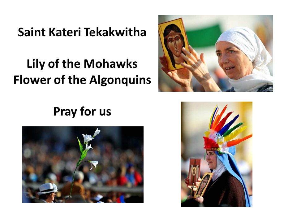 Saint Kateri Tekakwitha Lily of the Mohawks Flower of the Algonquins Pray for us