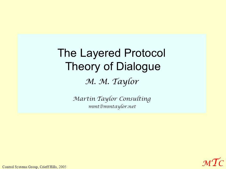 MTCMTC Control Systems Group, Crieff Hills, 2005 The Layered Protocol Theory of Dialogue M. M. Taylor Martin Taylor Consulting mmt@mmtaylor.net