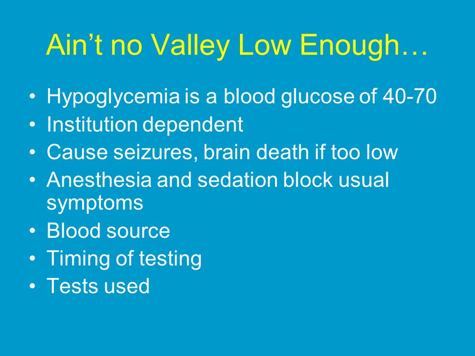 Aint no Valley Low Enough… Hypoglycemia is a blood glucose of 40-70 Institution dependent Cause seizures, brain death if too low Anesthesia and sedation block usual symptoms Blood source Timing of testing Tests used