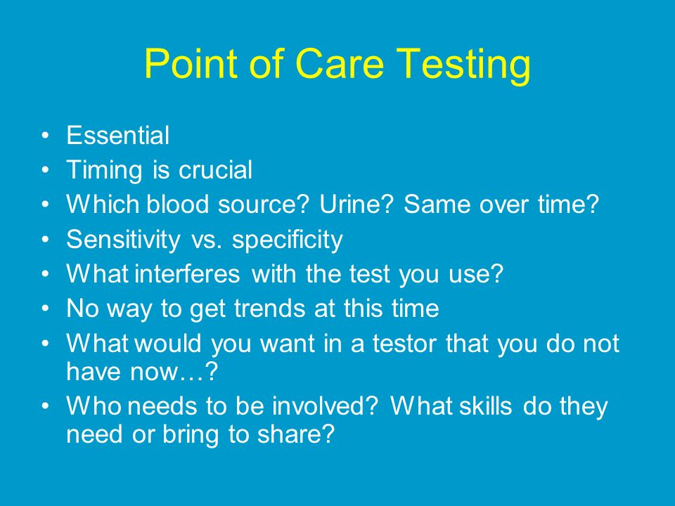 Point of Care Testing Essential Timing is crucial Which blood source.