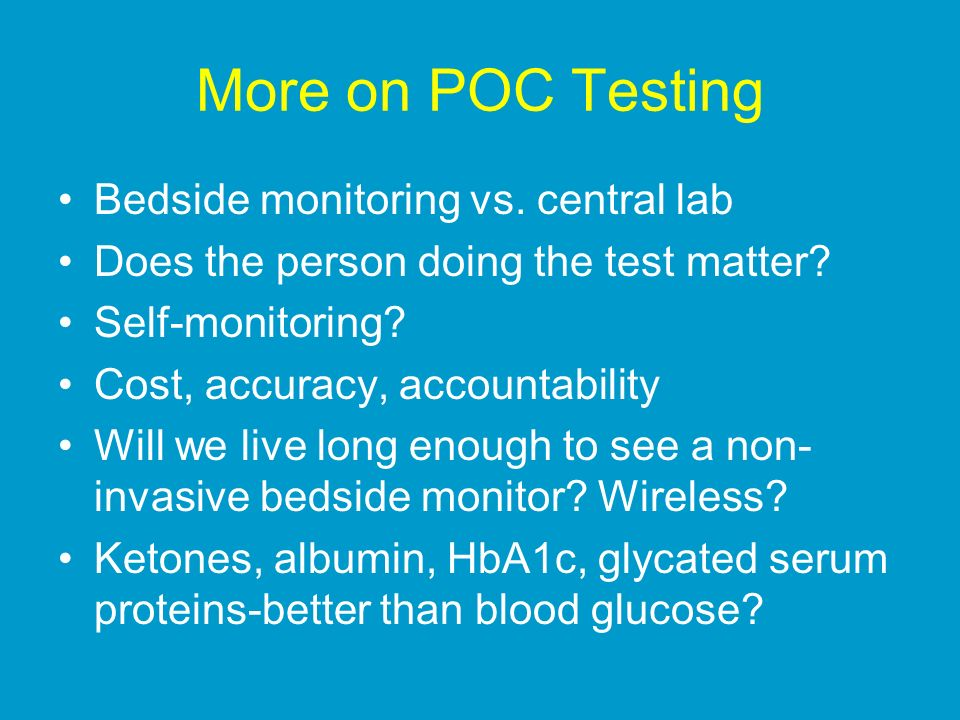 More on POC Testing Bedside monitoring vs. central lab Does the person doing the test matter? Self-monitoring? Cost, accuracy, accountability Will we